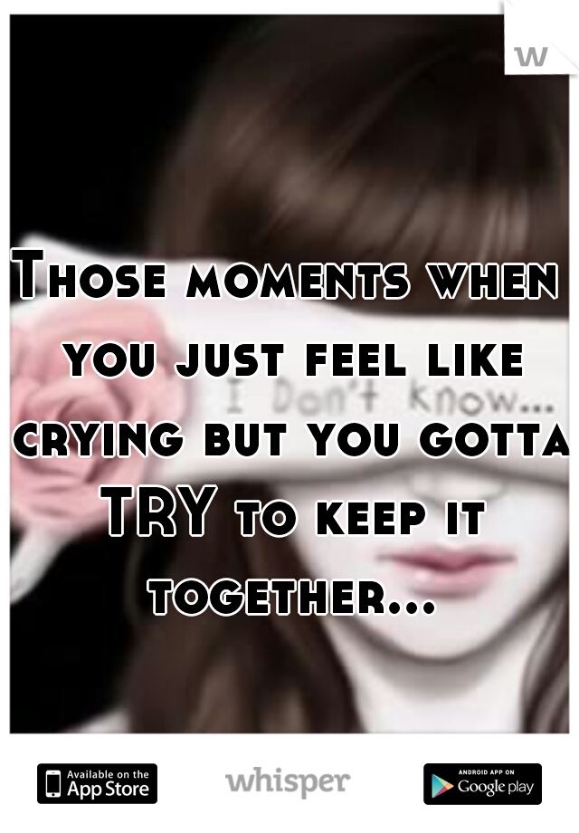 Those moments when you just feel like crying but you gotta TRY to keep it together...
