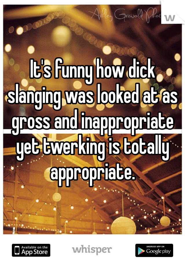 It's funny how dick slanging was looked at as gross and inappropriate yet twerking is totally appropriate.