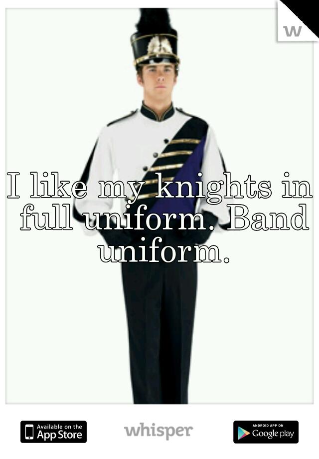 I like my knights in full uniform. Band uniform.