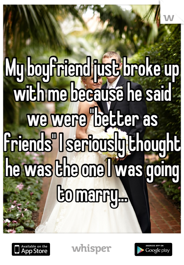 """My boyfriend just broke up with me because he said we were """"better as friends"""" I seriously thought he was the one I was going to marry..."""