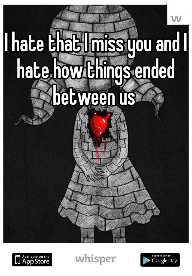 I hate that I miss you and I hate how things ended between us
