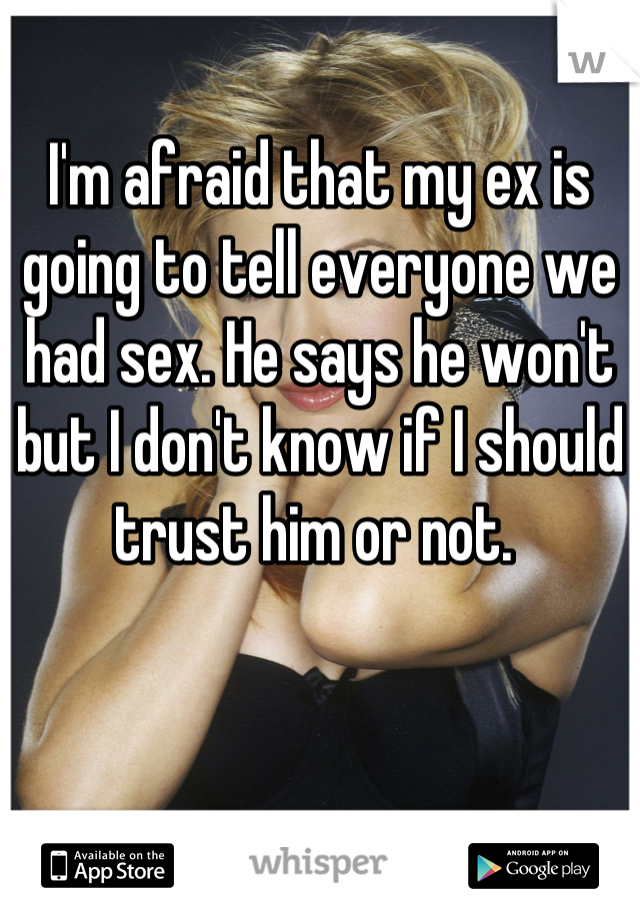 I'm afraid that my ex is going to tell everyone we had sex. He says he won't but I don't know if I should trust him or not.