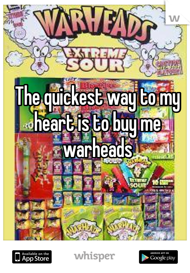 The quickest way to my heart is to buy me warheads