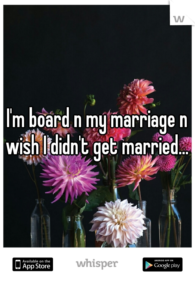 I'm board n my marriage n wish I didn't get married...