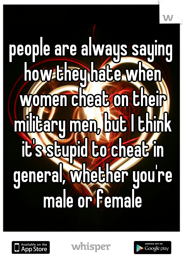 people are always saying how they hate when women cheat on their military men, but I think it's stupid to cheat in general, whether you're male or female