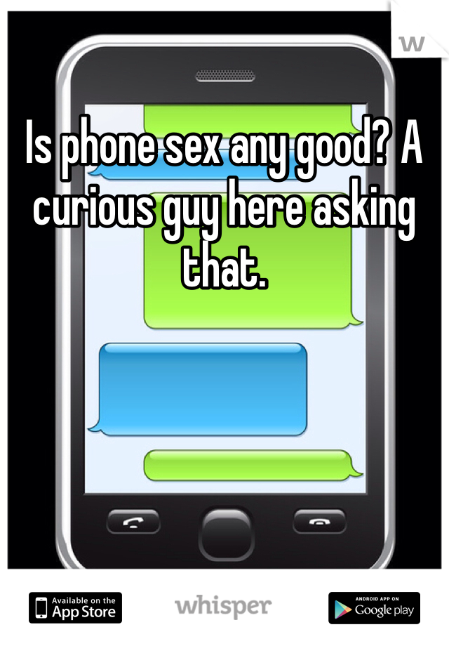 Is phone sex any good? A curious guy here asking that.