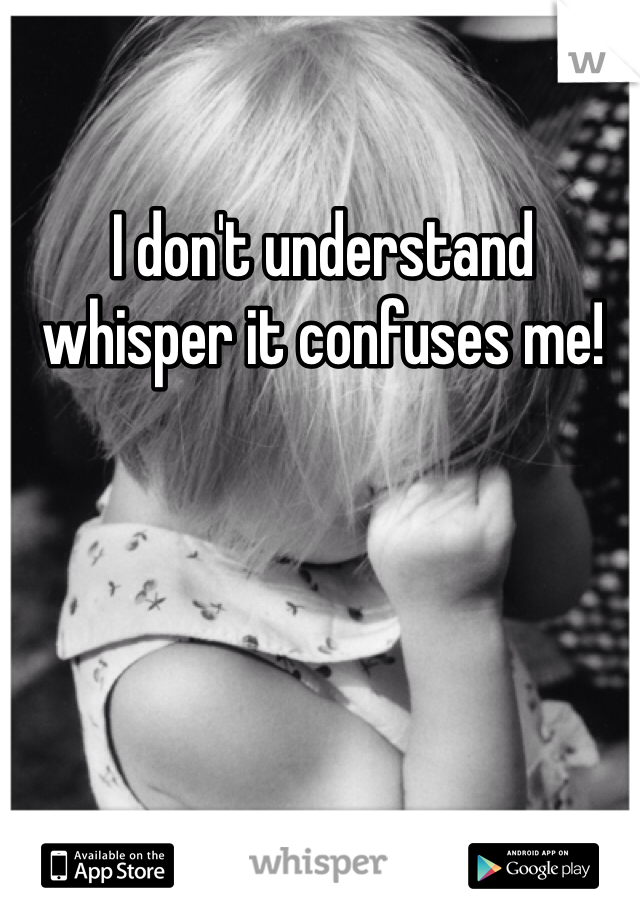 I don't understand whisper it confuses me!