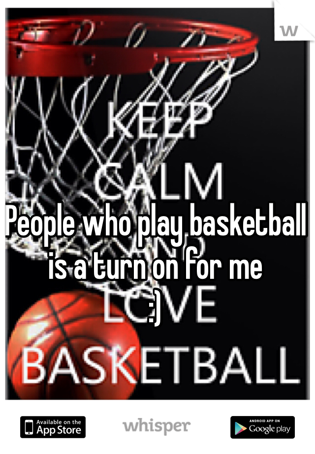 People who play basketball is a turn on for me :)
