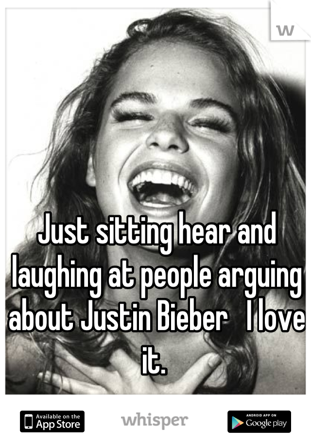 Just sitting hear and laughing at people arguing about Justin Bieber   I love it.
