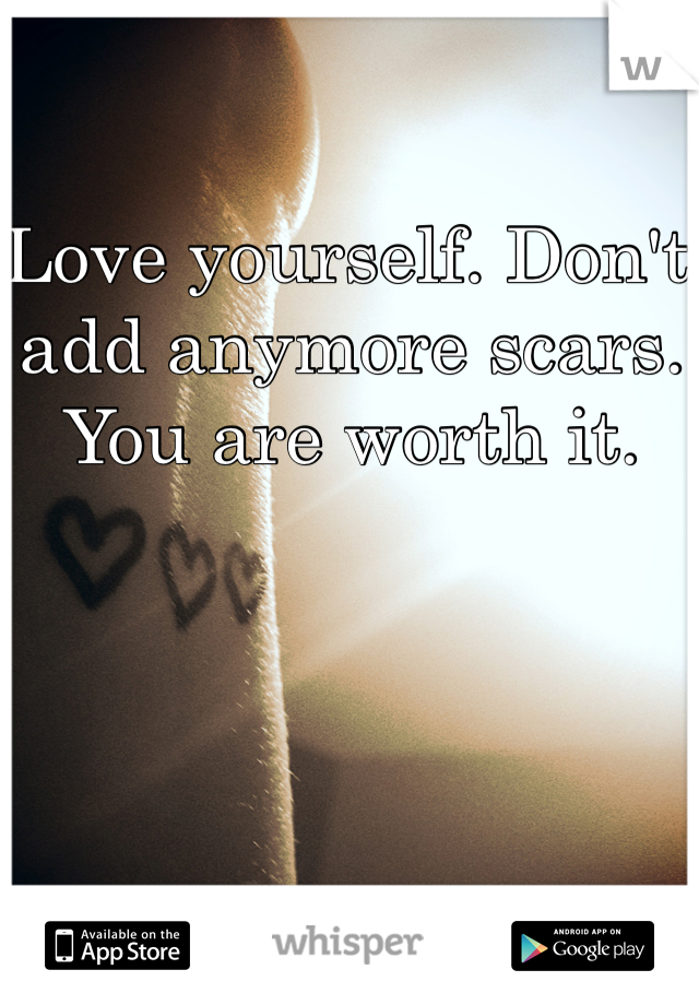 Love yourself. Don't add anymore scars. You are worth it.