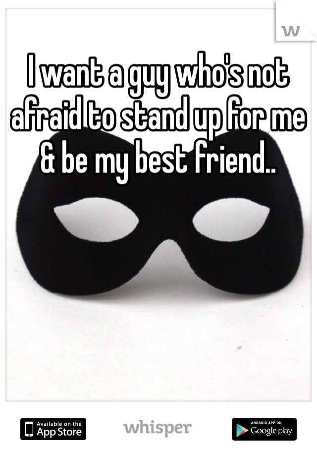 I want a guy who's not afraid to stand up for me & be my best friend..