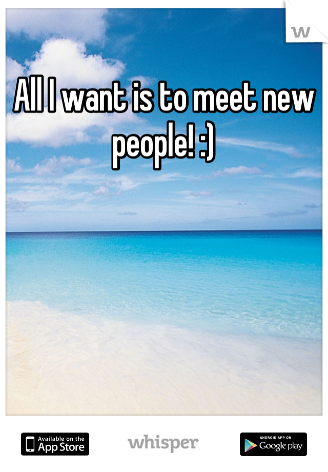 All I want is to meet new people! :)