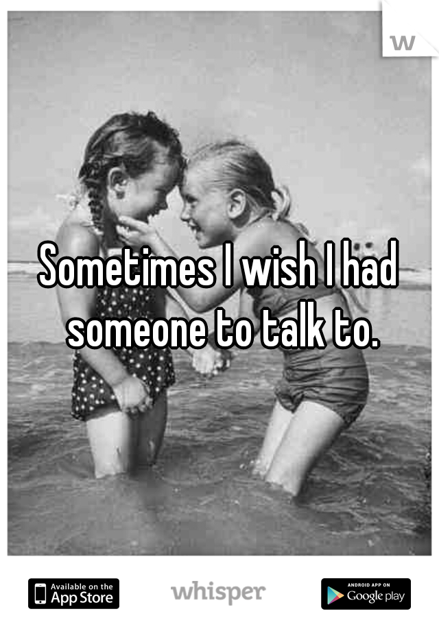 Sometimes I wish I had someone to talk to.