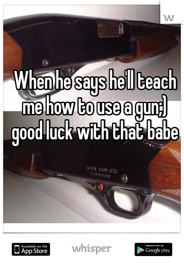 When he says he'll teach me how to use a gun;) good luck with that babe