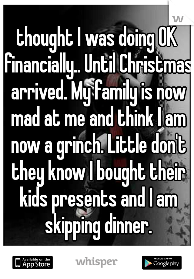 thought I was doing OK financially.. Until Christmas arrived. My family is now mad at me and think I am now a grinch. Little don't they know I bought their kids presents and I am skipping dinner.