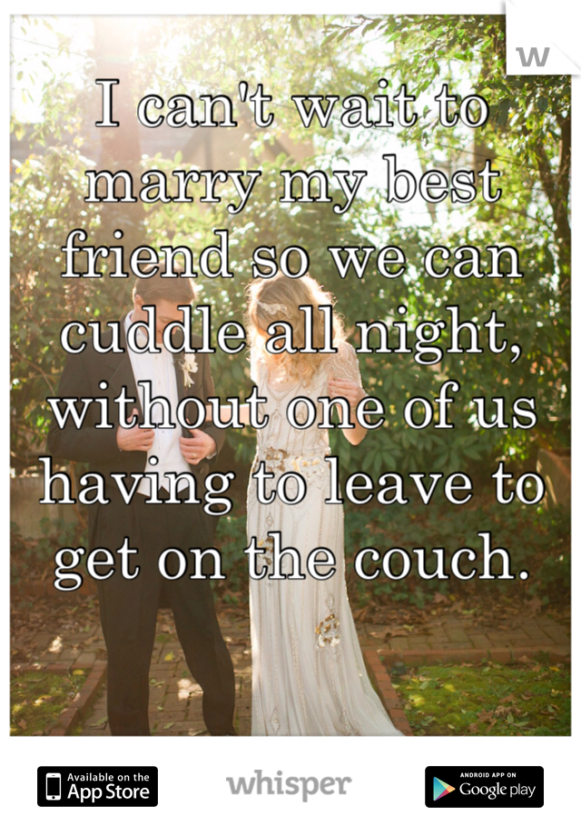 I can't wait to marry my best friend so we can cuddle all night, without one of us having to leave to get on the couch.