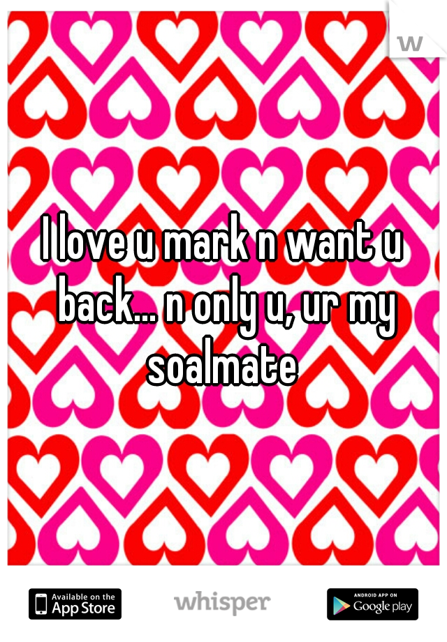 I love u mark n want u back... n only u, ur my soalmate