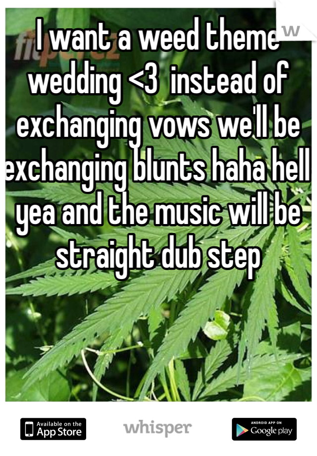 I want a weed theme wedding <3  instead of exchanging vows we'll be exchanging blunts haha hell yea and the music will be straight dub step