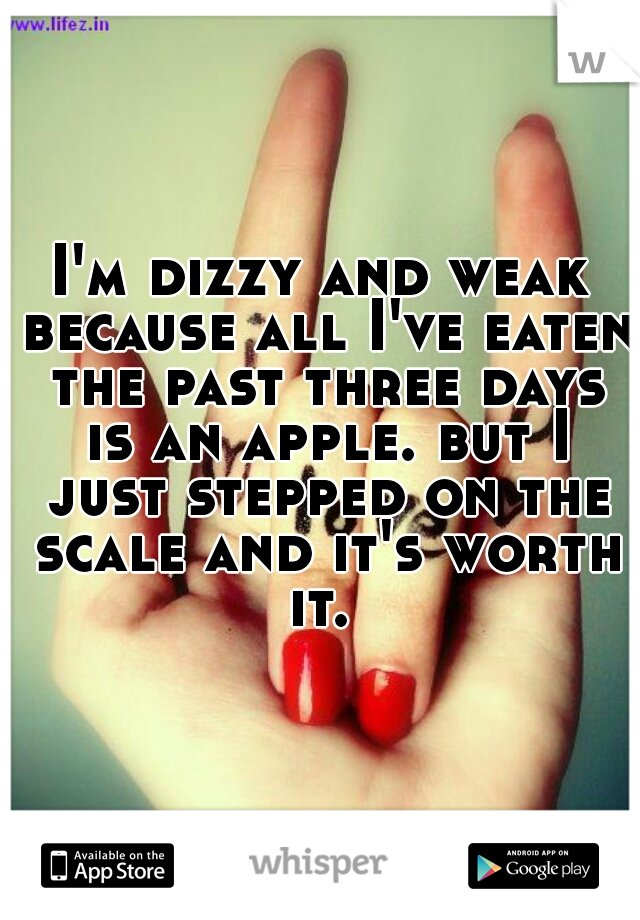 I'm dizzy and weak because all I've eaten the past three days is an apple. but I just stepped on the scale and it's worth it.