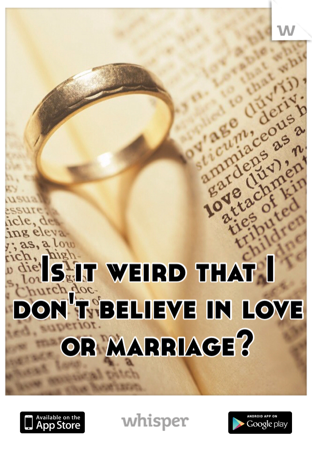 Is it weird that I don't believe in love or marriage?