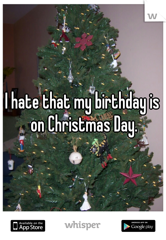 I hate that my birthday is on Christmas Day.