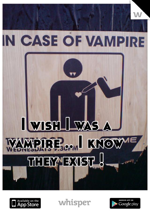 I wish I was a vampire .. I know they exist !