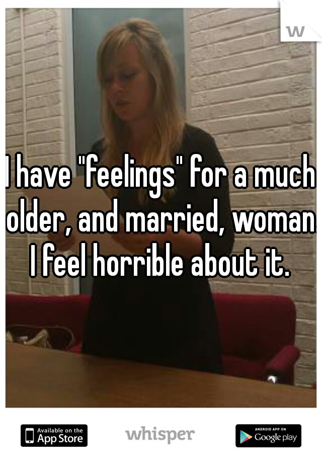 "I have ""feelings"" for a much older, and married, woman. I feel horrible about it."