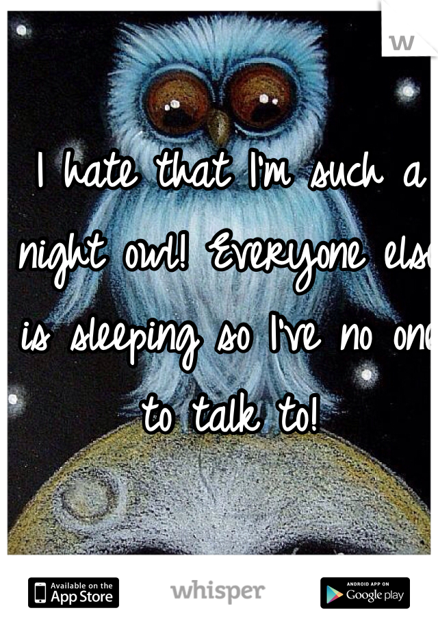 I hate that I'm such a night owl! Everyone else is sleeping so I've no one to talk to!