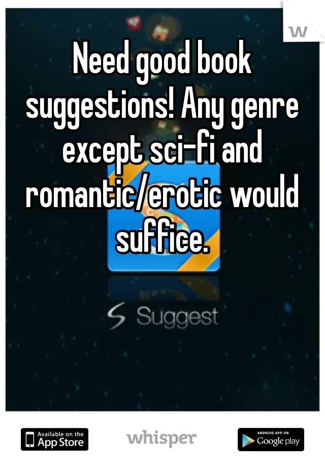 Need good book suggestions! Any genre except sci-fi and romantic/erotic would suffice.
