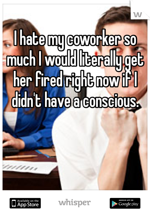 I hate my coworker so much I would literally get her fired right now if I didn't have a conscious.