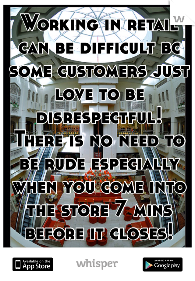 Working in retail can be difficult bc some customers just love to be disrespectful!  There is no need to be rude especially when you come into the store 7 mins before it closes!