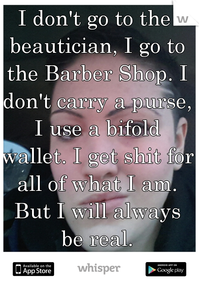 I don't go to the beautician, I go to the Barber Shop. I don't carry a purse, I use a bifold wallet. I get shit for all of what I am. But I will always be real.