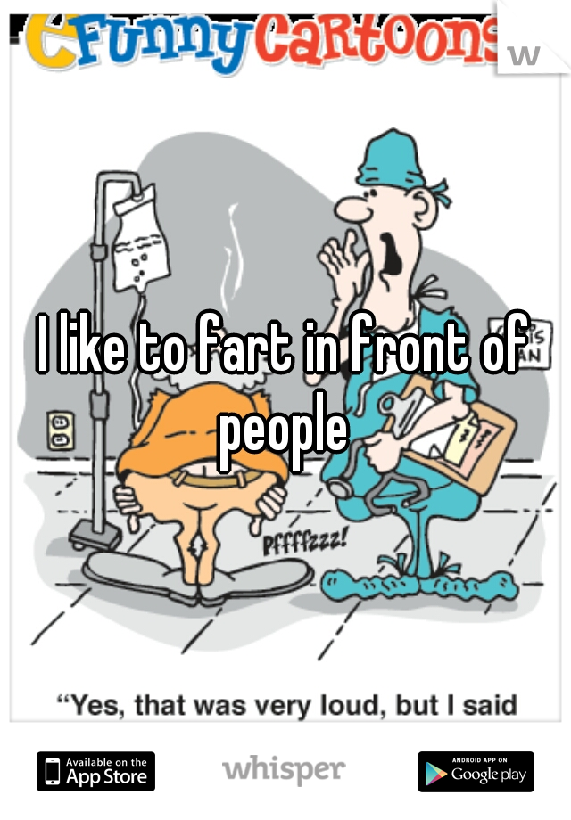 I like to fart in front of people