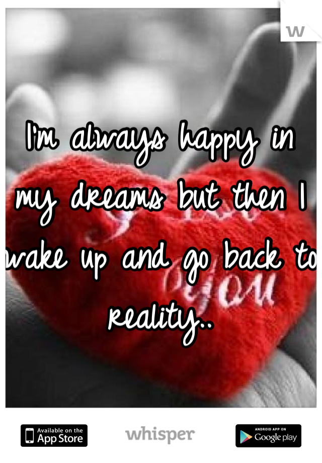 I'm always happy in my dreams but then I wake up and go back to reality..