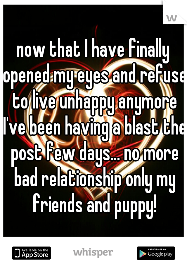 now that I have finally opened my eyes and refuse to live unhappy anymore I've been having a blast the post few days... no more bad relationship only my friends and puppy!