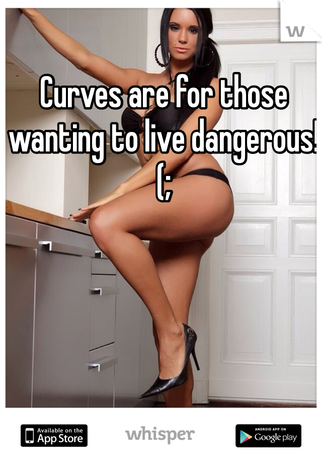 Curves are for those wanting to live dangerous!  (;