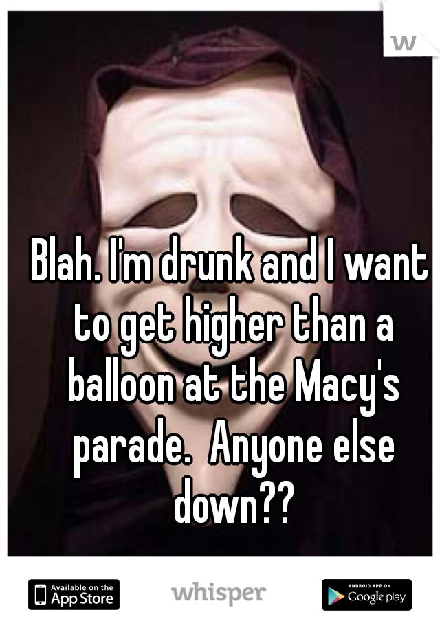 Blah. I'm drunk and I want to get higher than a balloon at the Macy's parade.  Anyone else down??