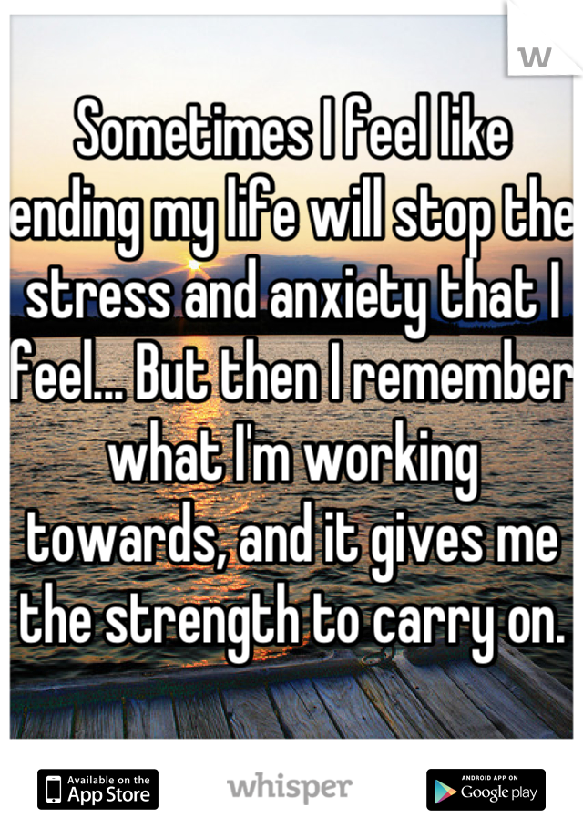 Sometimes I feel like ending my life will stop the stress and anxiety that I feel... But then I remember what I'm working towards, and it gives me the strength to carry on.
