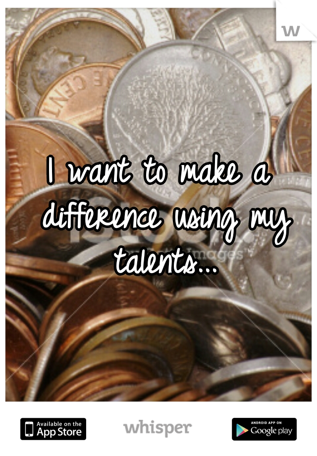 I want to make a difference using my talents...