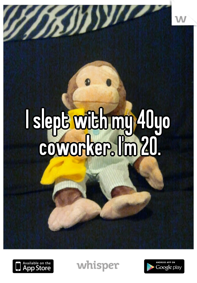 I slept with my 40yo coworker. I'm 20.