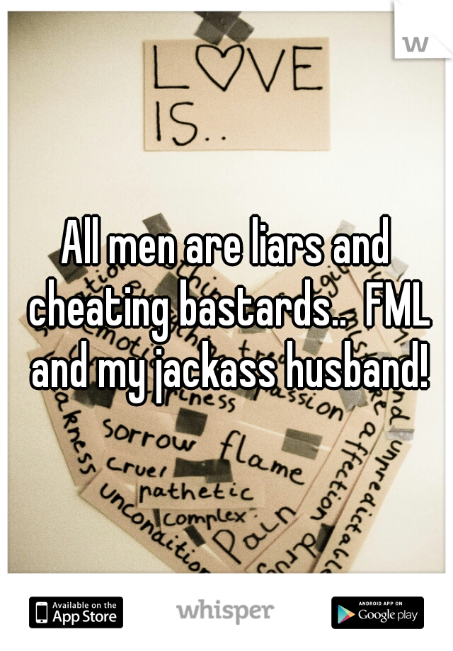 All men are liars and cheating bastards..  FML and my jackass husband!