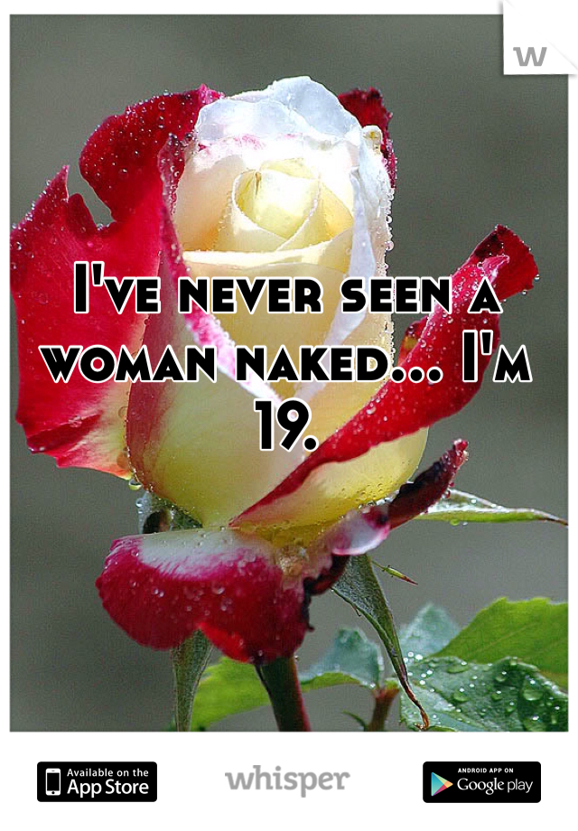 I've never seen a woman naked... I'm 19.