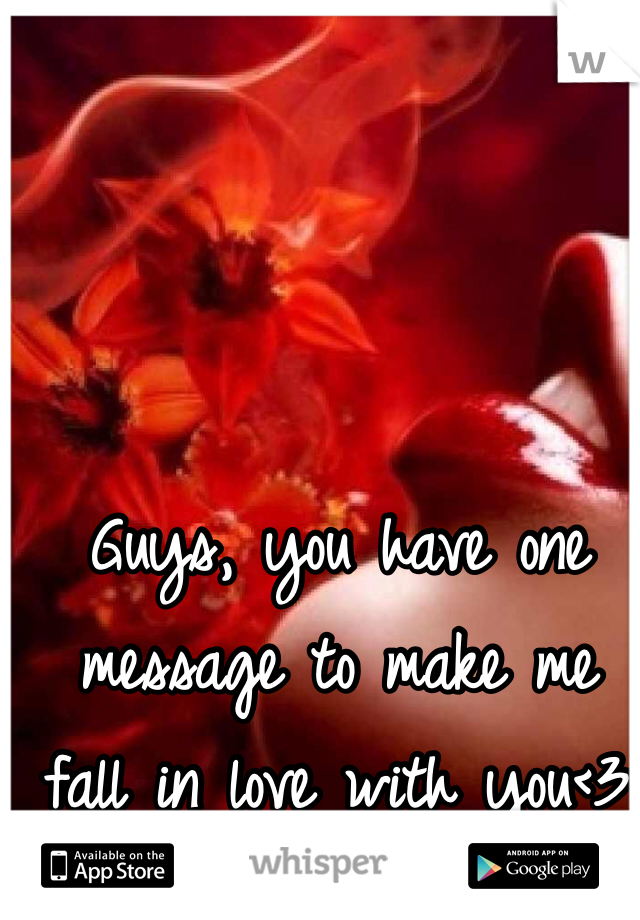 Guys, you have one message to make me fall in love with you<3