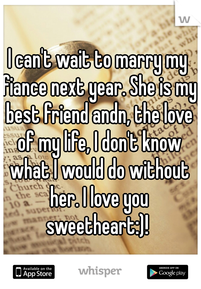 I can't wait to marry my fiance next year. She is my best friend andn, the love of my life, I don't know what I would do without her. I love you sweetheart:)!