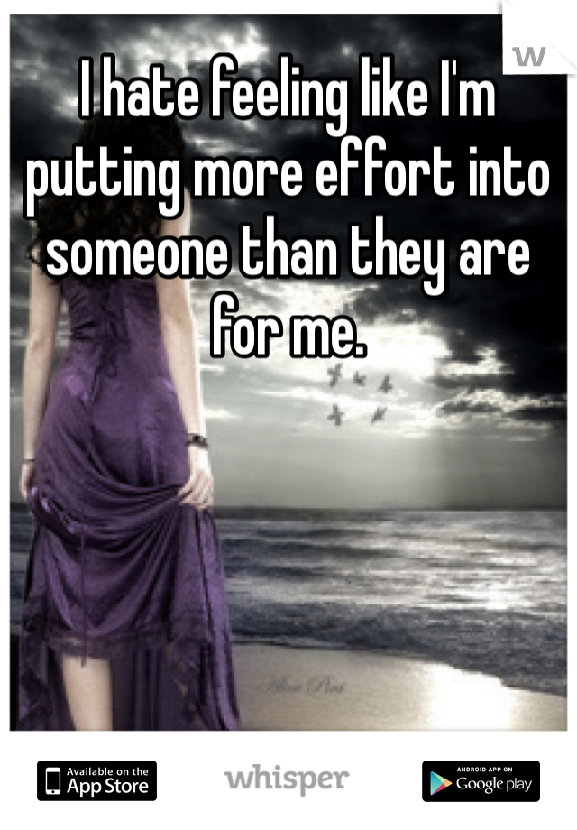 I hate feeling like I'm putting more effort into someone than they are for me.