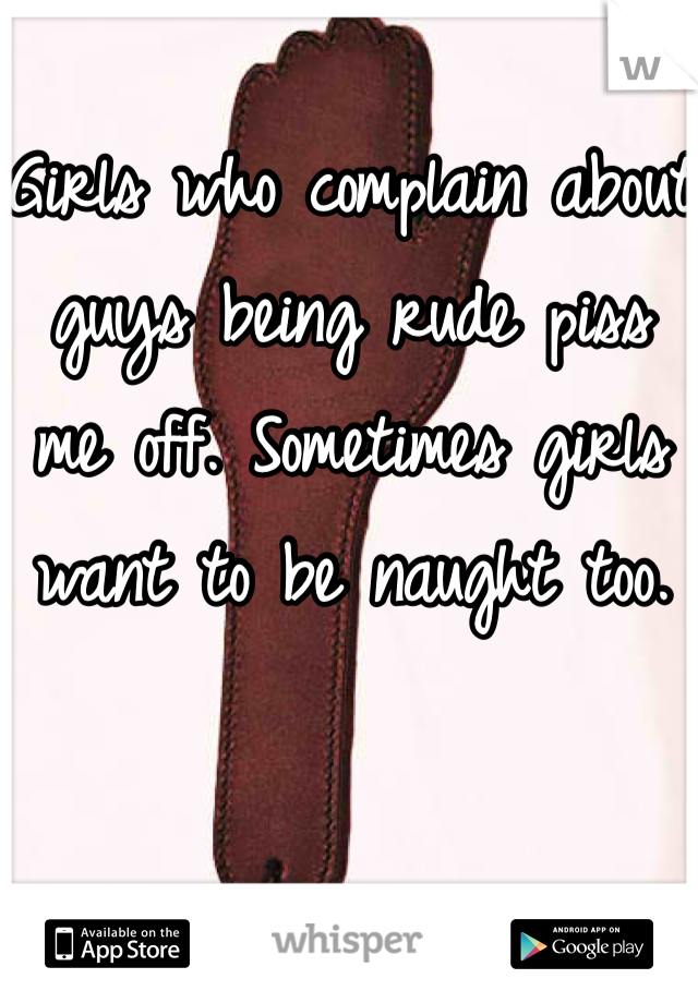 Girls who complain about guys being rude piss me off. Sometimes girls want to be naught too.