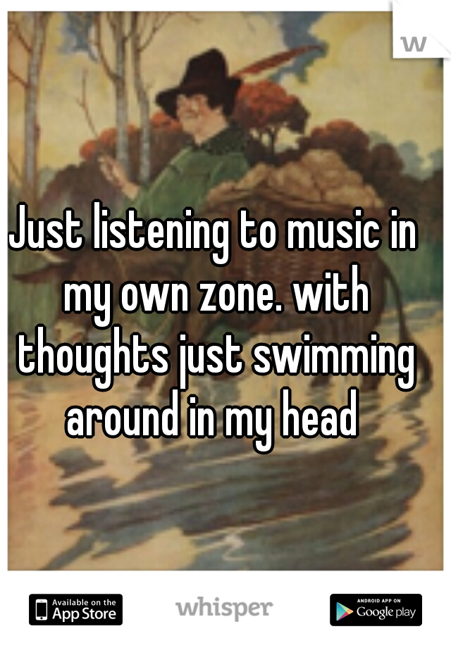 Just listening to music in my own zone. with thoughts just swimming around in my head