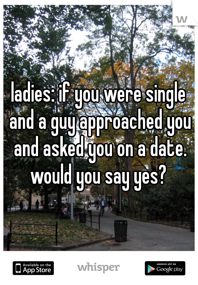 ladies: if you were single and a guy approached you and asked you on a date. would you say yes?