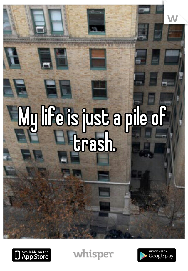 My life is just a pile of trash.