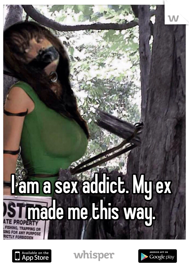 I am a sex addict. My ex made me this way.